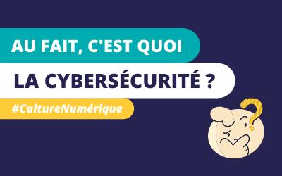 #CultureNumérique – Au fait, c'est quoi la Cybersécurité ?